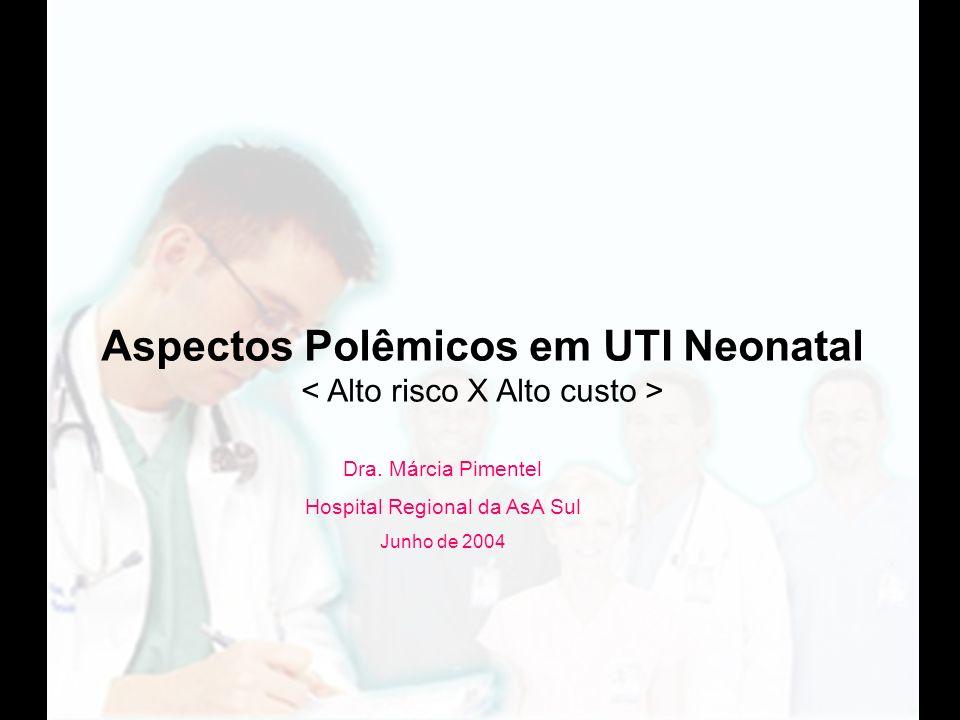 Dra. Márcia Pimentel Hospital Regional da AsA Sul Junho de 2004 Aspectos Polêmicos em UTI Neonatal
