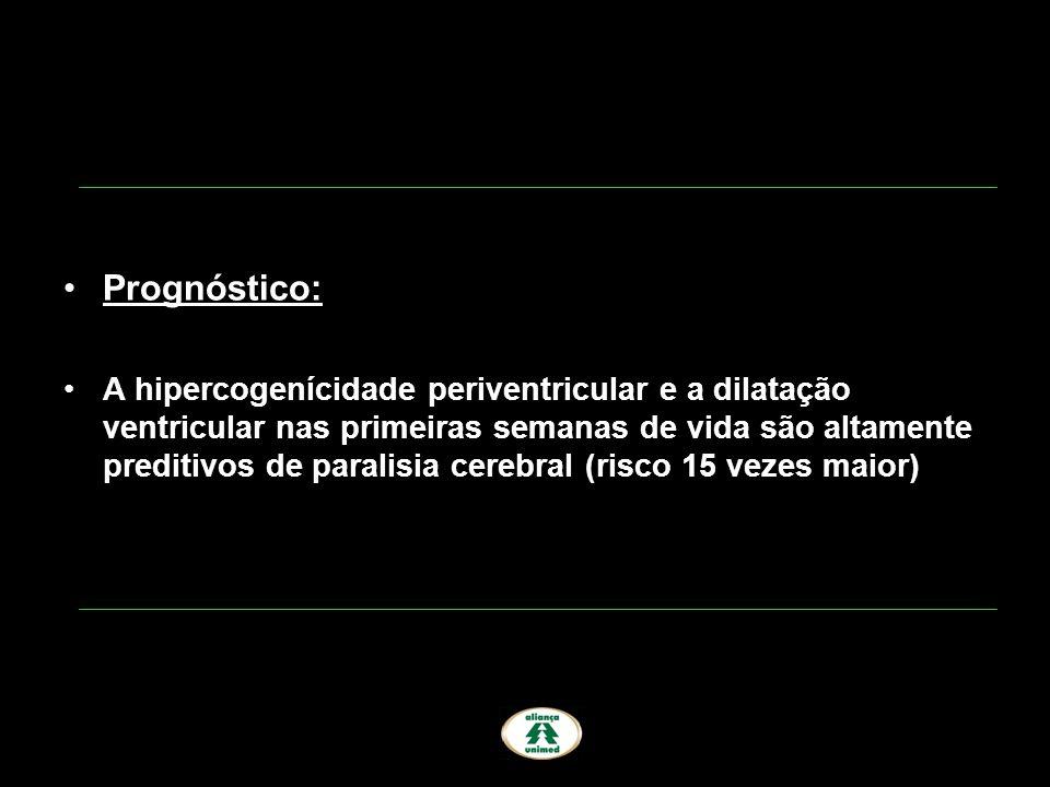 Prognóstico: A hipercogenícidade periventricular e a dilatação ventricular nas primeiras semanas de vida são altamente preditivos de paralisia cerebra