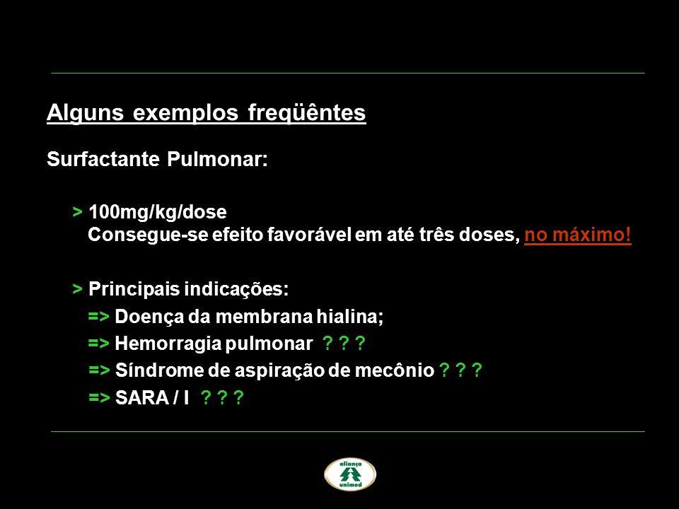 Alguns exemplos freqüêntes Surfactante Pulmonar: > 100mg/kg/dose Consegue-se efeito favorável em até três doses, no máximo! > Principais indicações: =