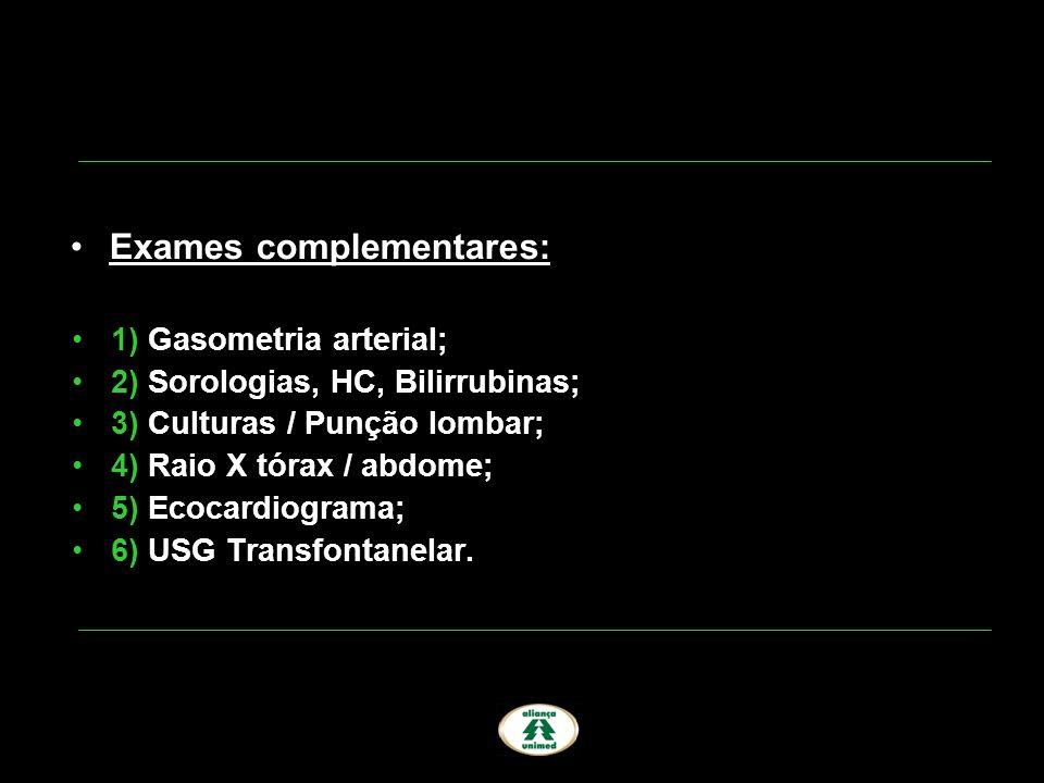 1) Gasometria arterial; 2) Sorologias, HC, Bilirrubinas; 3) Culturas / Punção lombar; 4) Raio X tórax / abdome; 5) Ecocardiograma; 6) USG Transfontane