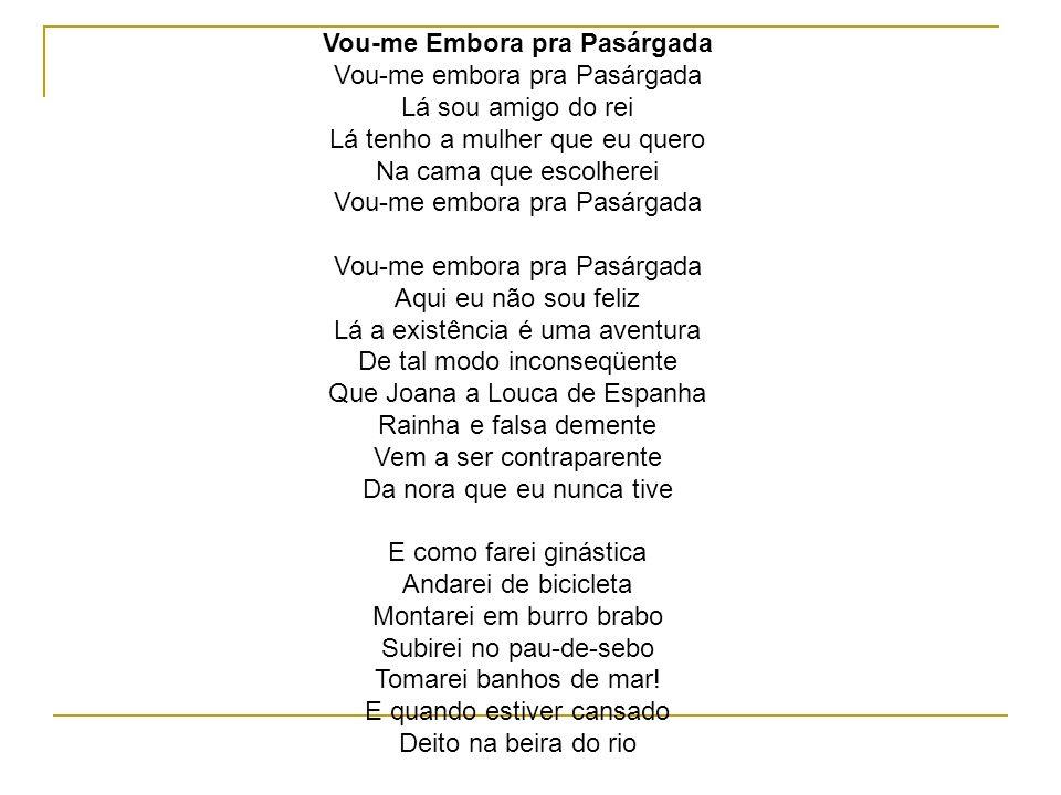 Vou-me Embora pra Pasárgada Vou-me embora pra Pasárgada Lá sou amigo do rei Lá tenho a mulher que eu quero Na cama que escolherei Vou-me embora pra Pasárgada Vou-me embora pra Pasárgada Aqui eu não sou feliz Lá a existência é uma aventura De tal modo inconseqüente Que Joana a Louca de Espanha Rainha e falsa demente Vem a ser contraparente Da nora que eu nunca tive E como farei ginástica Andarei de bicicleta Montarei em burro brabo Subirei no pau-de-sebo Tomarei banhos de mar.