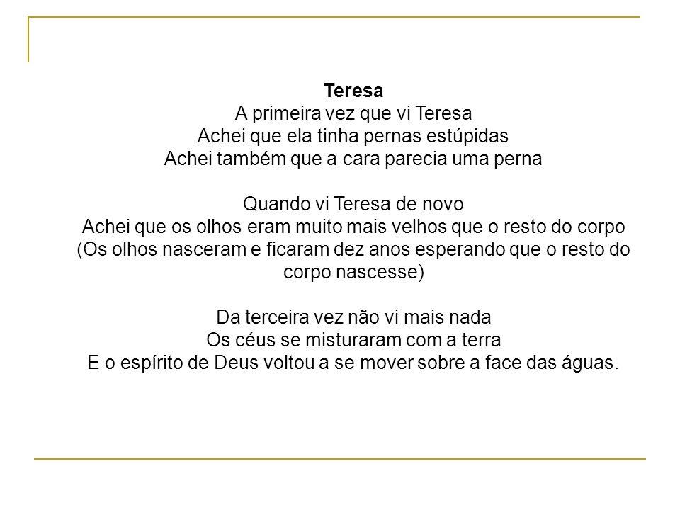 Teresa A primeira vez que vi Teresa Achei que ela tinha pernas estúpidas Achei também que a cara parecia uma perna Quando vi Teresa de novo Achei que os olhos eram muito mais velhos que o resto do corpo (Os olhos nasceram e ficaram dez anos esperando que o resto do corpo nascesse) Da terceira vez não vi mais nada Os céus se misturaram com a terra E o espírito de Deus voltou a se mover sobre a face das águas.