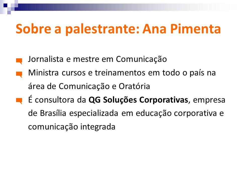 Sobre a palestrante: Ana Pimenta Jornalista e mestre em Comunicação Ministra cursos e treinamentos em todo o país na área de Comunicação e Oratória É
