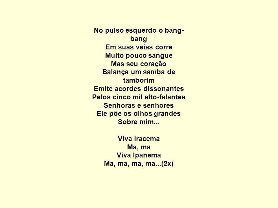No pulso esquerdo o bang- bang Em suas veias corre Muito pouco sangue Mas seu coração Balança um samba de tamborim Emite acordes dissonantes Pelos cinco mil alto-falantes Senhoras e senhores Ele põe os olhos grandes Sobre mim...