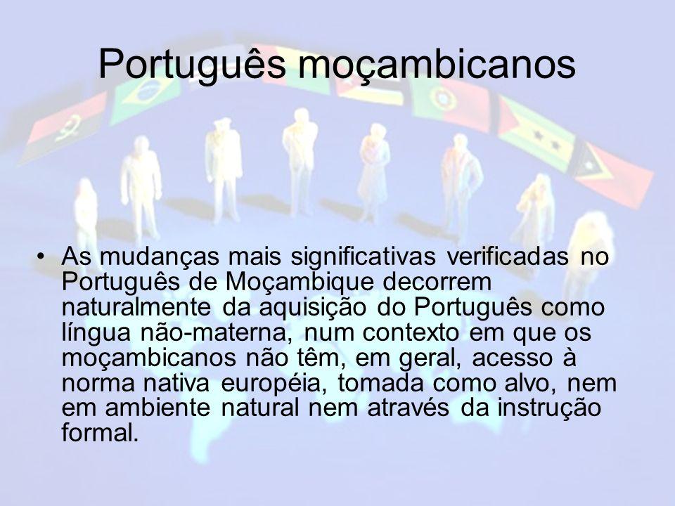 Português moçambicanos As mudanças mais significativas verificadas no Português de Moçambique decorrem naturalmente da aquisição do Português como língua não-materna, num contexto em que os moçambicanos não têm, em geral, acesso à norma nativa européia, tomada como alvo, nem em ambiente natural nem através da instrução formal.