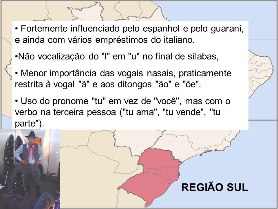 REGIÃO SUL Fortemente influenciado pelo espanhol e pelo guarani, e ainda com vários empréstimos do italiano.