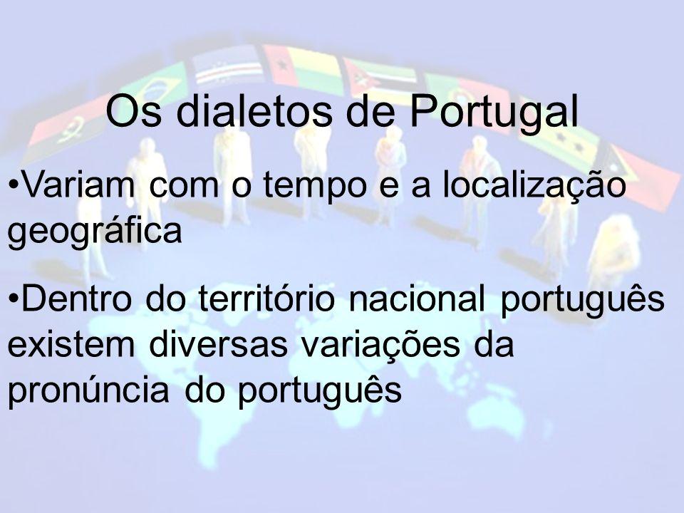 Os dialetos de Portugal Variam com o tempo e a localização geográfica Dentro do território nacional português existem diversas variações da pronúncia do português