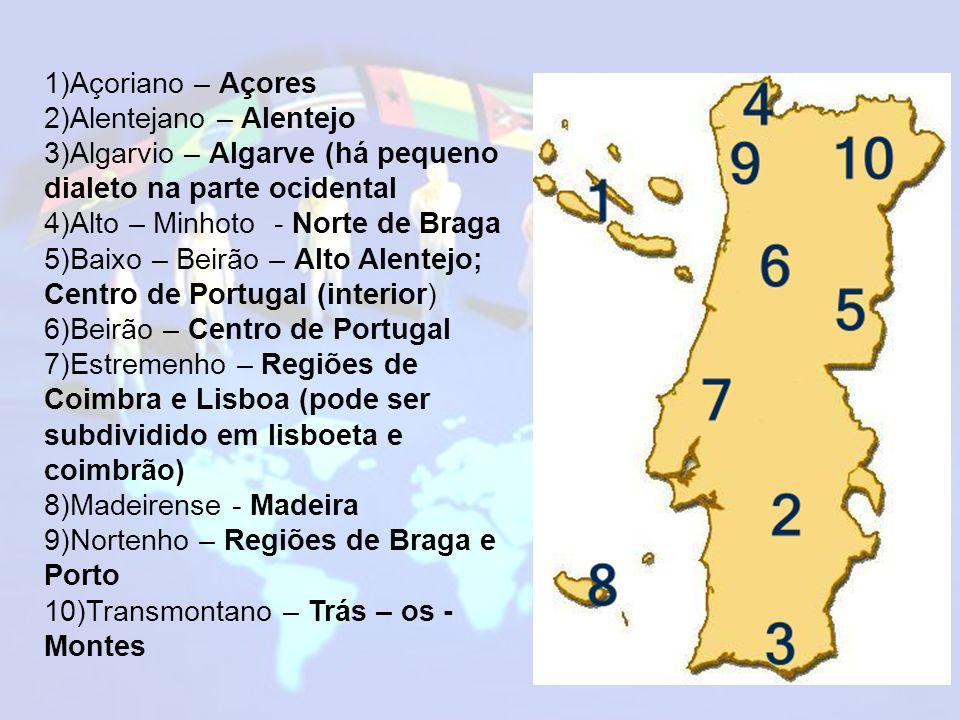1)Açoriano – Açores 2)Alentejano – Alentejo 3)Algarvio – Algarve (há pequeno dialeto na parte ocidental 4)Alto – Minhoto - Norte de Braga 5)Baixo – Beirão – Alto Alentejo; Centro de Portugal (interior) 6)Beirão – Centro de Portugal 7)Estremenho – Regiões de Coimbra e Lisboa (pode ser subdividido em lisboeta e coimbrão) 8)Madeirense - Madeira 9)Nortenho – Regiões de Braga e Porto 10)Transmontano – Trás – os - Montes