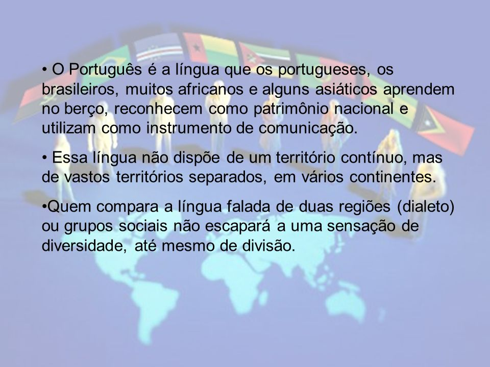 O Português é a língua que os portugueses, os brasileiros, muitos africanos e alguns asiáticos aprendem no berço, reconhecem como patrimônio nacional e utilizam como instrumento de comunicação.