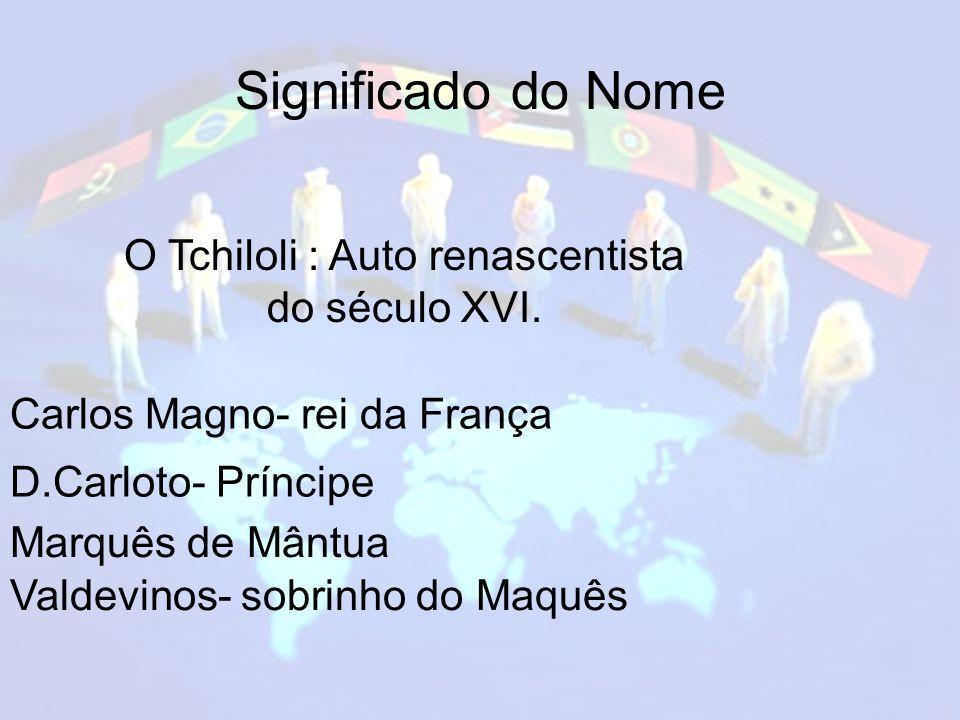 Significado do Nome O Tchiloli : Auto renascentista do século XVI.