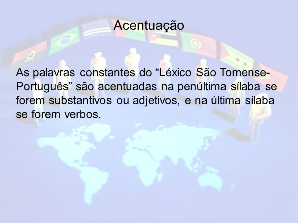 Acentuação As palavras constantes do Léxico São Tomense- Português são acentuadas na penúltima sílaba se forem substantivos ou adjetivos, e na última sílaba se forem verbos.