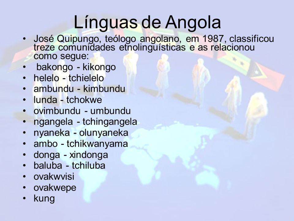 Línguas de Angola José Quipungo, teólogo angolano, em 1987, classificou treze comunidades etnolinguísticas e as relacionou como segue: bakongo - kikongo helelo - tchielelo ambundu - kimbundu lunda - tchokwe ovimbundu - umbundu ngangela - tchingangela nyaneka - olunyaneka ambo - tchikwanyama donga - xindonga baluba - tchiluba ovakwvisi ovakwepe kung