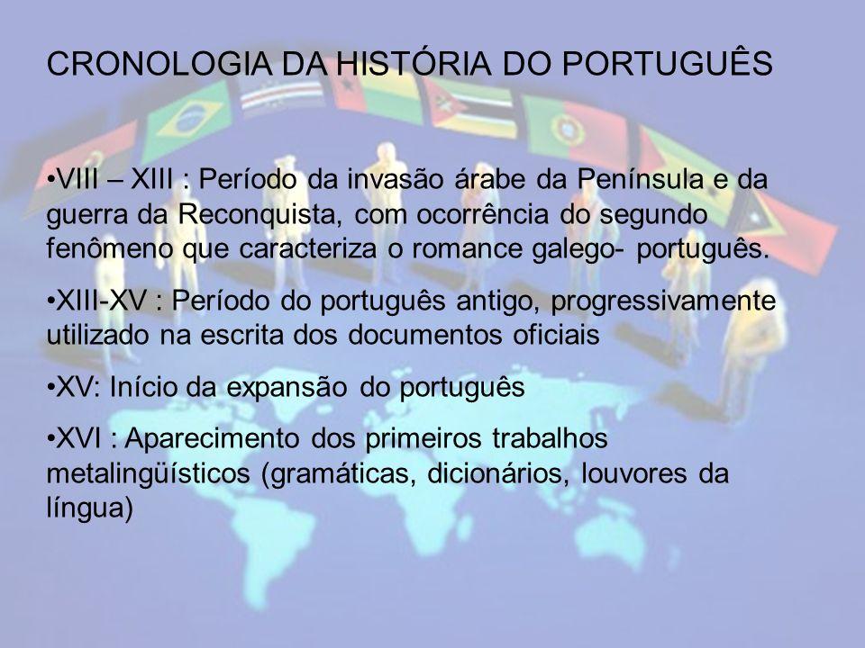 CRONOLOGIA DA HISTÓRIA DO PORTUGUÊS VIII – XIII : Período da invasão árabe da Península e da guerra da Reconquista, com ocorrência do segundo fenômeno que caracteriza o romance galego- português.