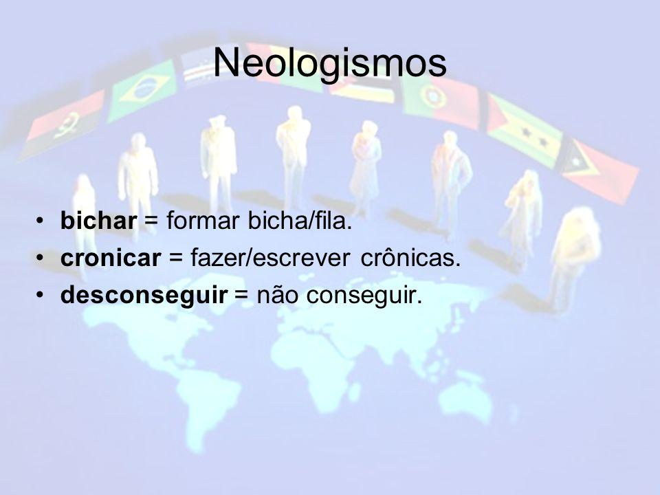 Neologismos bichar = formar bicha/fila.cronicar = fazer/escrever crônicas.