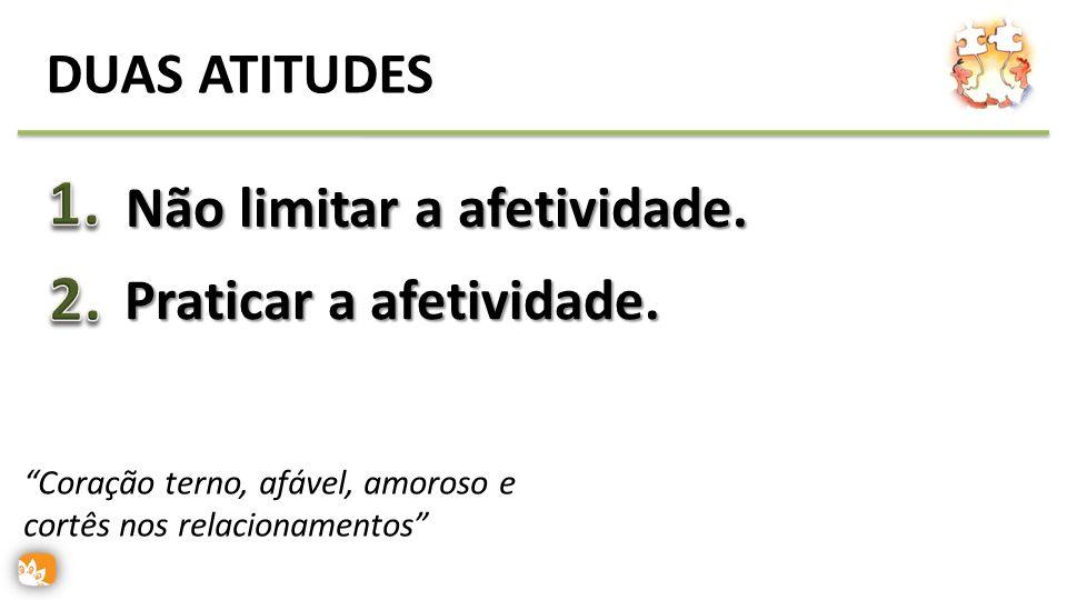 DUAS ATITUDES Não limitar a afetividade. Praticar a afetividade. Coração terno, afável, amoroso e cortês nos relacionamentos