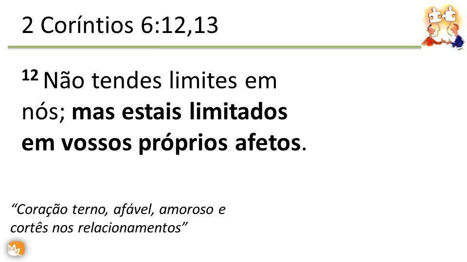 12 Não tendes limites em nós; mas estais limitados em vossos próprios afetos. 2 Coríntios 6:12,13 Coração terno, afável, amoroso e cortês nos relacion
