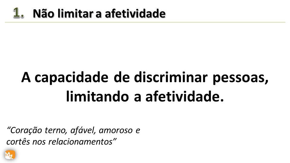A capacidade de discriminar pessoas, limitando a afetividade. Não limitar a afetividade SeletividadeSeletividade Coração terno, afável, amoroso e cort