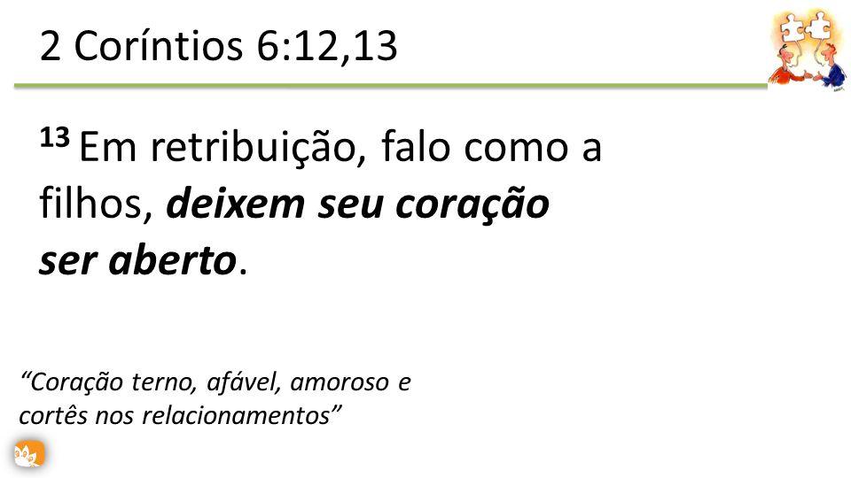 13 Em retribuição, falo como a filhos, deixem seu coração ser aberto. 2 Coríntios 6:12,13 Coração terno, afável, amoroso e cortês nos relacionamentos