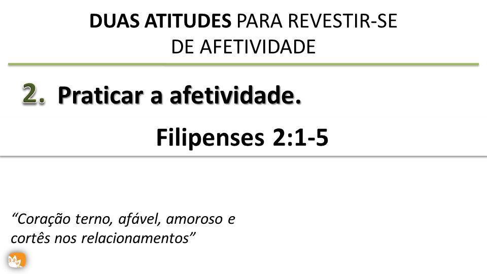 Praticar a afetividade. Filipenses 2:1-5 DUAS ATITUDES PARA REVESTIR-SE DE AFETIVIDADE Coração terno, afável, amoroso e cortês nos relacionamentos