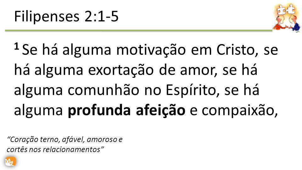 1 Se há alguma motivação em Cristo, se há alguma exortação de amor, se há alguma comunhão no Espírito, se há alguma profunda afeição e compaixão, Filipenses 2:1-5 Coração terno, afável, amoroso e cortês nos relacionamentos