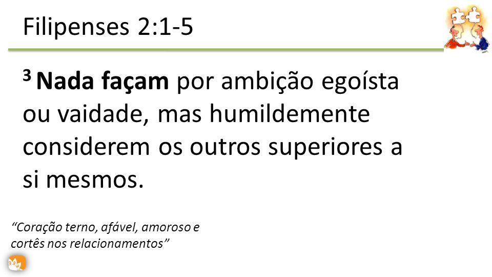 3 Nada façam por ambição egoísta ou vaidade, mas humildemente considerem os outros superiores a si mesmos. Filipenses 2:1-5 Coração terno, afável, amo