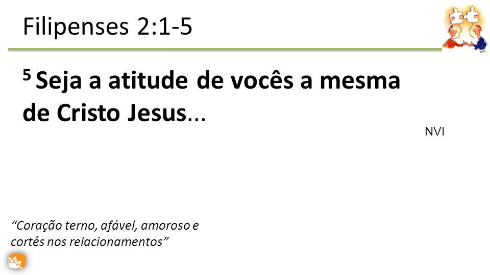 5 Seja a atitude de vocês a mesma de Cristo Jesus... Filipenses 2:1-5 NVI Coração terno, afável, amoroso e cortês nos relacionamentos