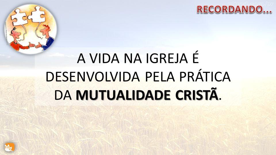MUTUALIDADE CRISTÃ A VIDA NA IGREJA É DESENVOLVIDA PELA PRÁTICA DA MUTUALIDADE CRISTÃ.