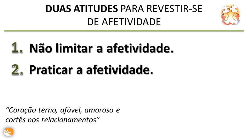 Não limitar a afetividade.Praticar a afetividade.