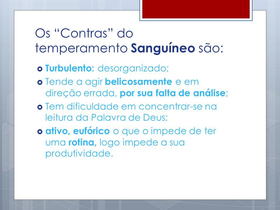 Os Contras do temperamento Sanguíneo são: Turbulento: desorganizado; Tende a agir belicosamente e em direção errada, por sua falta de análise ; Tem di