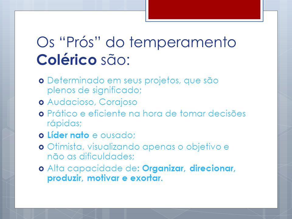 Os Prós do temperamento Colérico são: Determinado em seus projetos, que são plenos de significado; Audacioso, Corajoso Prático e eficiente na hora de