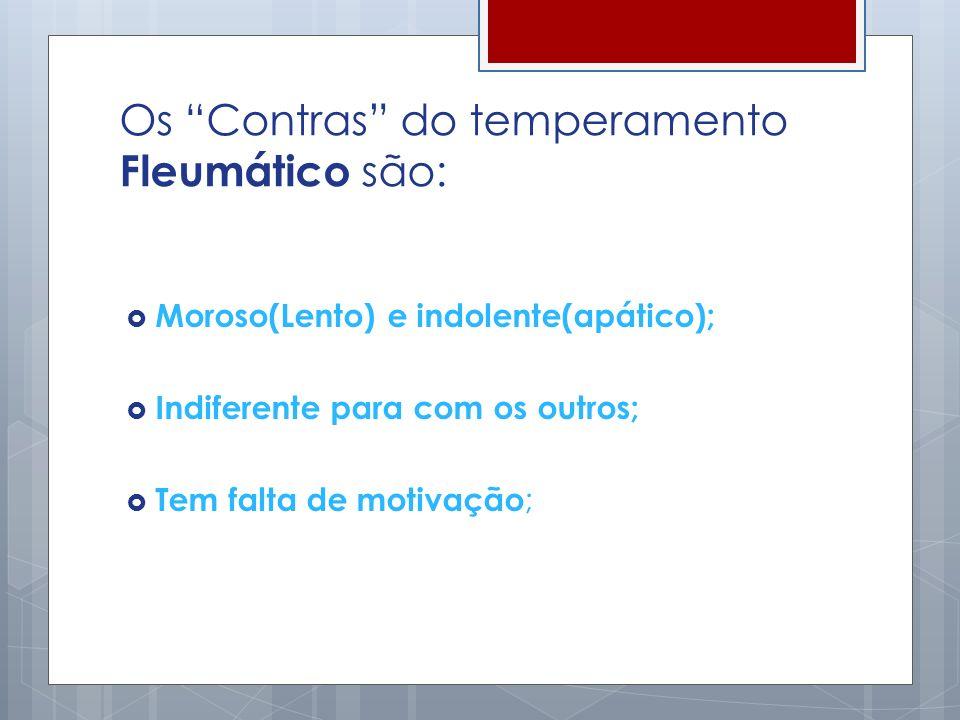 Os Contras do temperamento Fleumático são: Moroso(Lento) e indolente(apático); Indiferente para com os outros; Tem falta de motivação ;