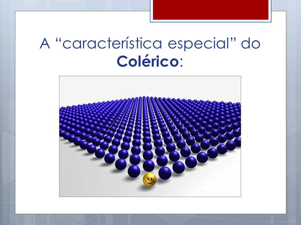 A característica especial do Colérico :