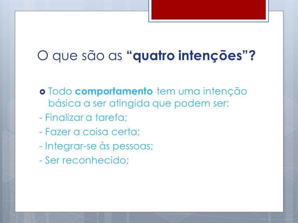 O que são as quatro intenções? Todo comportamento tem uma intenção básica a ser atingida que podem ser: - Finalizar a tarefa; - Fazer a coisa certa; -