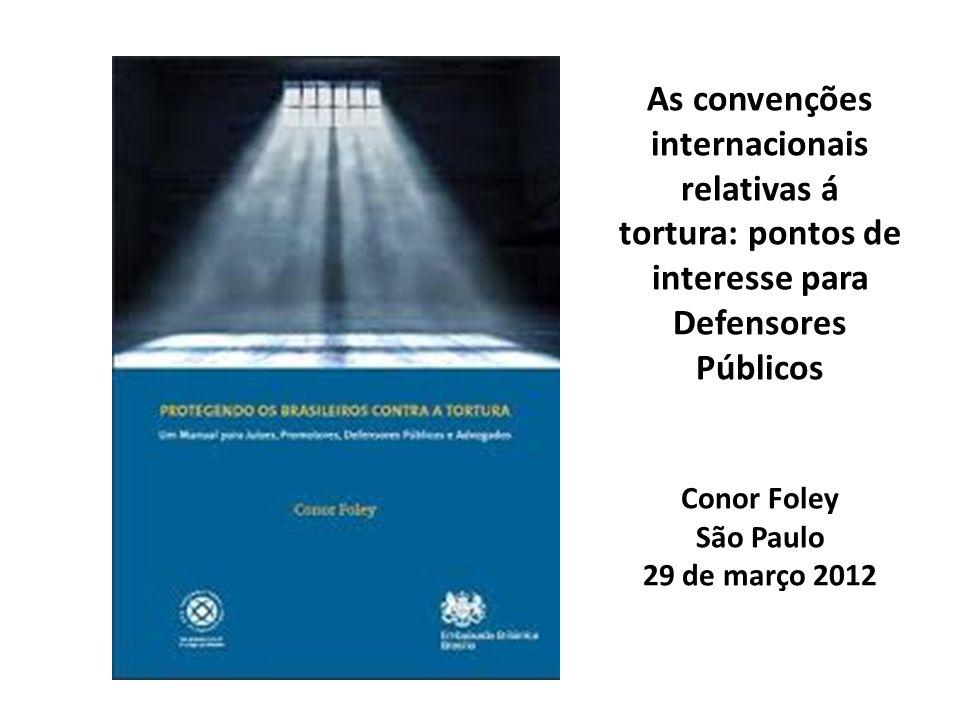 As convenções internacionais relativas á tortura: pontos de interesse para Defensores Públicos Conor Foley São Paulo 29 de março 2012