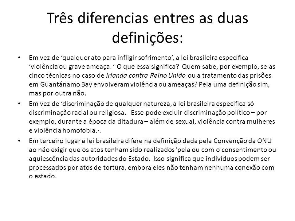 Três diferencias entres as duas definições: Em vez de qualquer ato para infligir sofrimento, a lei brasileira específica violência ou grave ameaça.