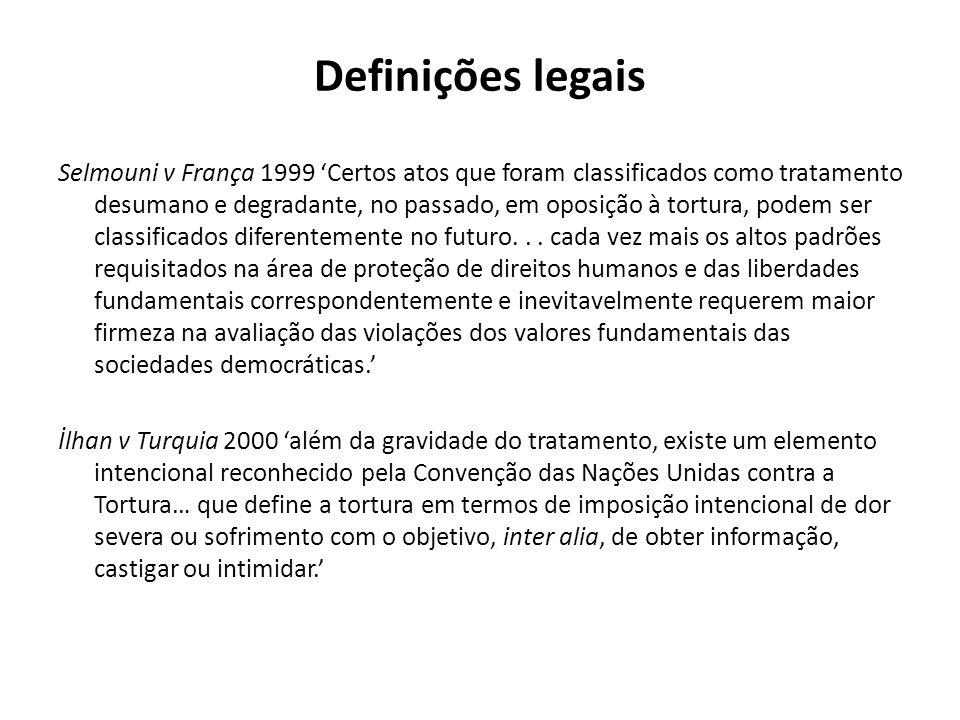 Definições legais Selmouni v França 1999 Certos atos que foram classificados como tratamento desumano e degradante, no passado, em oposição à tortura, podem ser classificados diferentemente no futuro...
