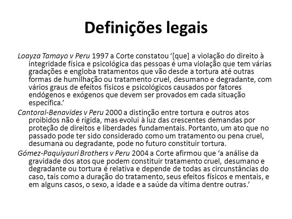 Definições legais Loayza Tamayo v Peru 1997 a Corte constatou [que] a violação do direito à integridade física e psicológica das pessoas é uma violação que tem várias gradações e engloba tratamentos que vão desde a tortura até outras formas de humilhação ou tratamento cruel, desumano e degradante, com vários graus de efeitos físicos e psicológicos causados por fatores endógenos e exógenos que devem ser provados em cada situação específica.