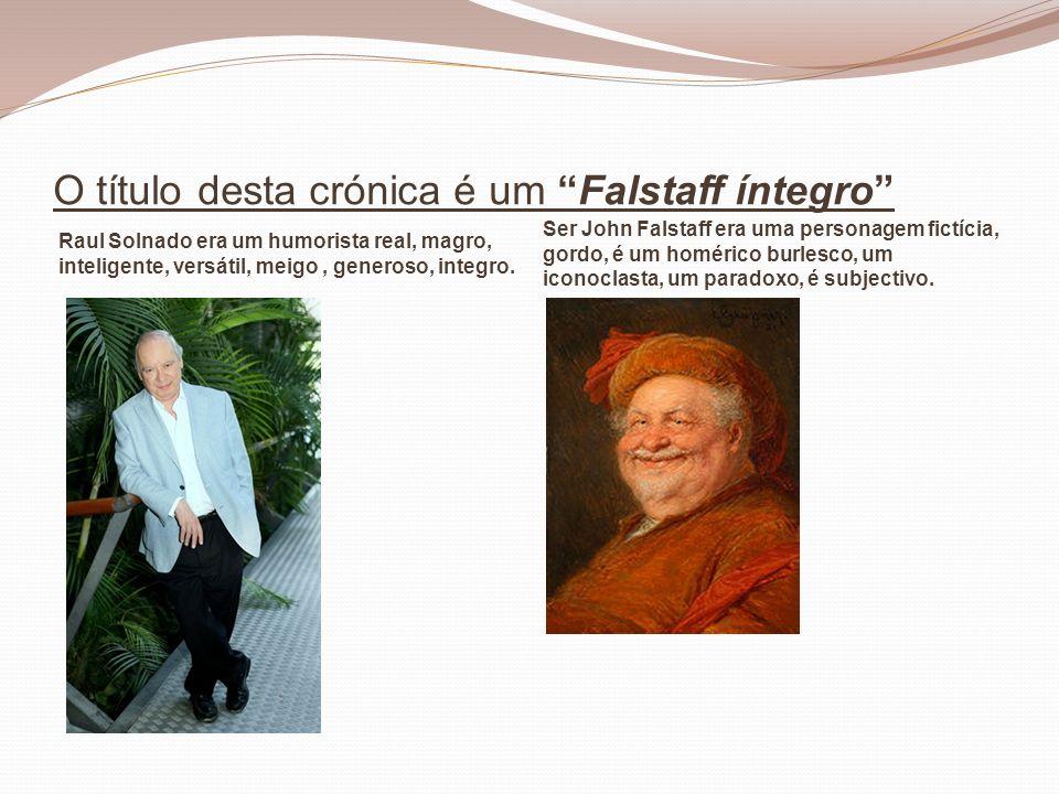 O título desta crónica é um Falstaff íntegro Raul Solnado era um humorista real, magro, inteligente, versátil, meigo, generoso, integro. Ser John Fals