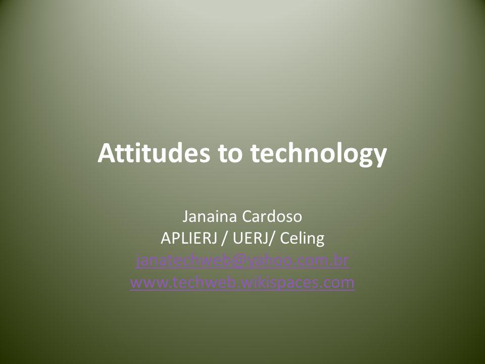 Attitudes to technology Janaina Cardoso APLIERJ / UERJ/ Celing janatechweb@yahoo.com.br www.techweb.wikispaces.com