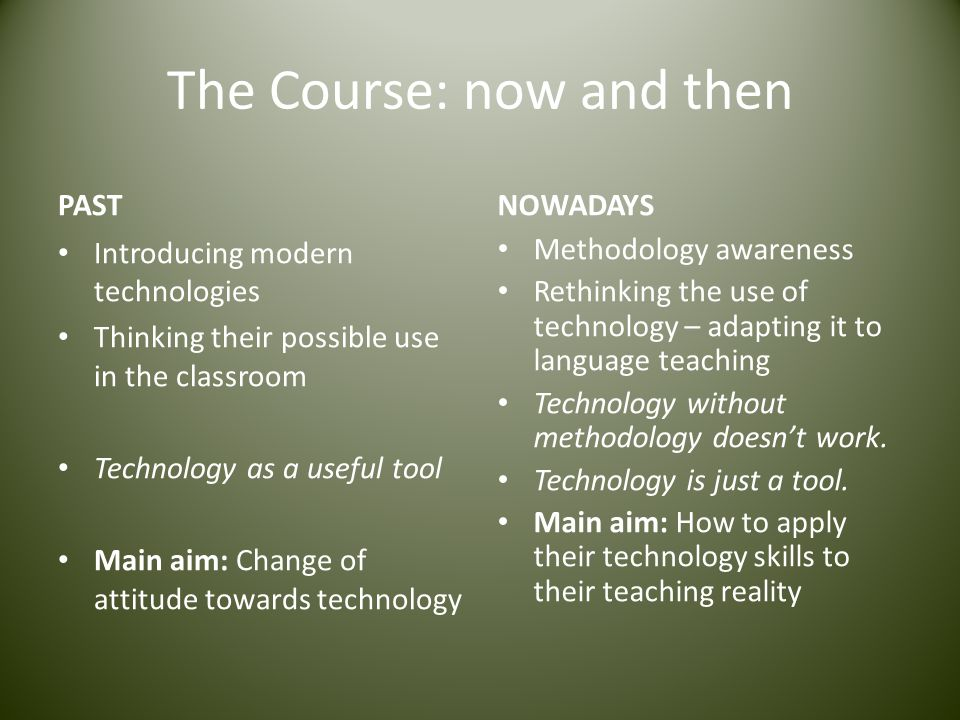The Course: now and then PAST Introducing modern technologies Thinking their possible use in the classroom Technology as a useful tool Main aim: Chang