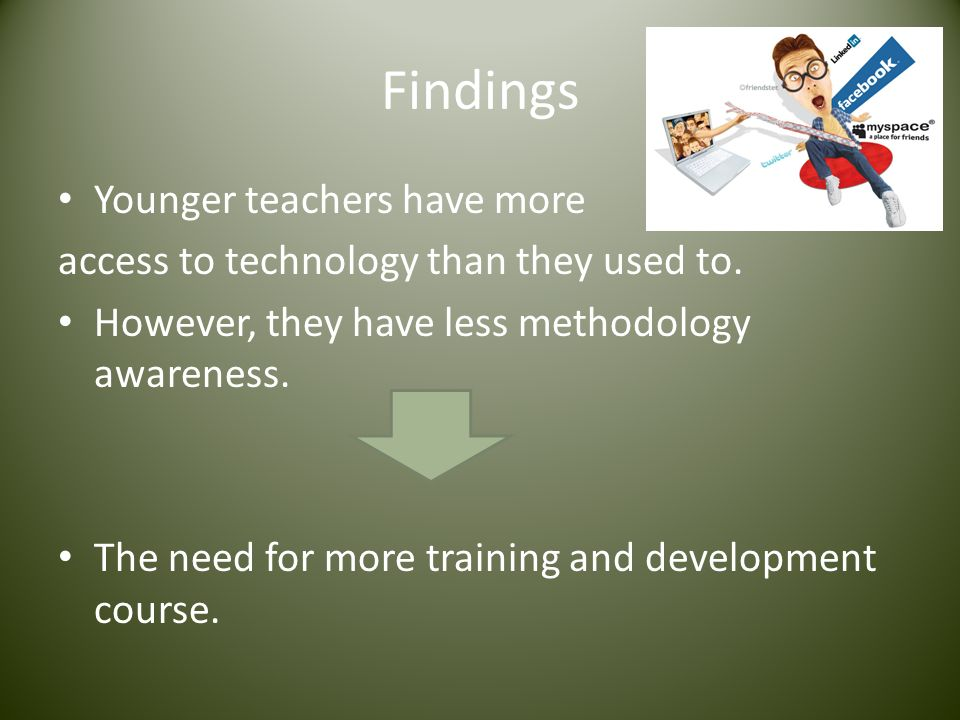 Findings Younger teachers have more access to technology than they used to. However, they have less methodology awareness. The need for more training
