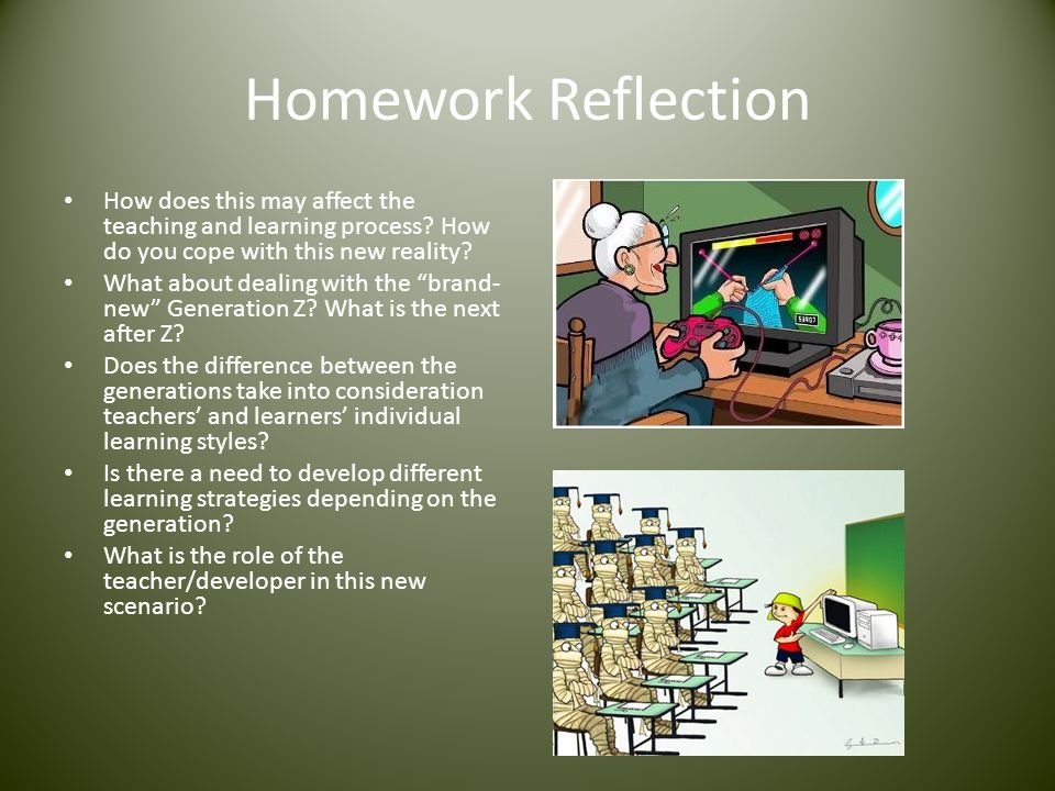 Homework Reflection How does this may affect the teaching and learning process? How do you cope with this new reality? What about dealing with the bra