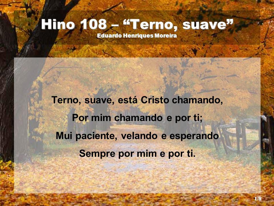 Hino 108 – Terno, suave Eduardo Henriques Moreira Terno, suave, está Cristo chamando, Por mim chamando e por ti; Mui paciente, velando e esperando Sempre por mim e por ti.