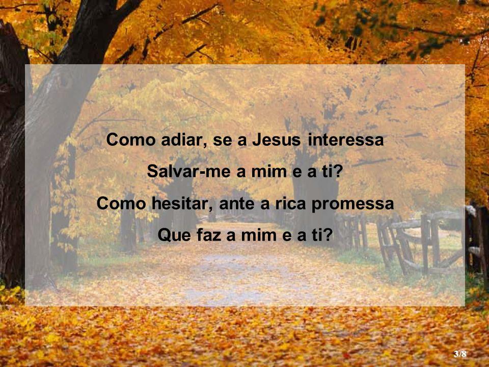 Como adiar, se a Jesus interessa Salvar-me a mim e a ti.