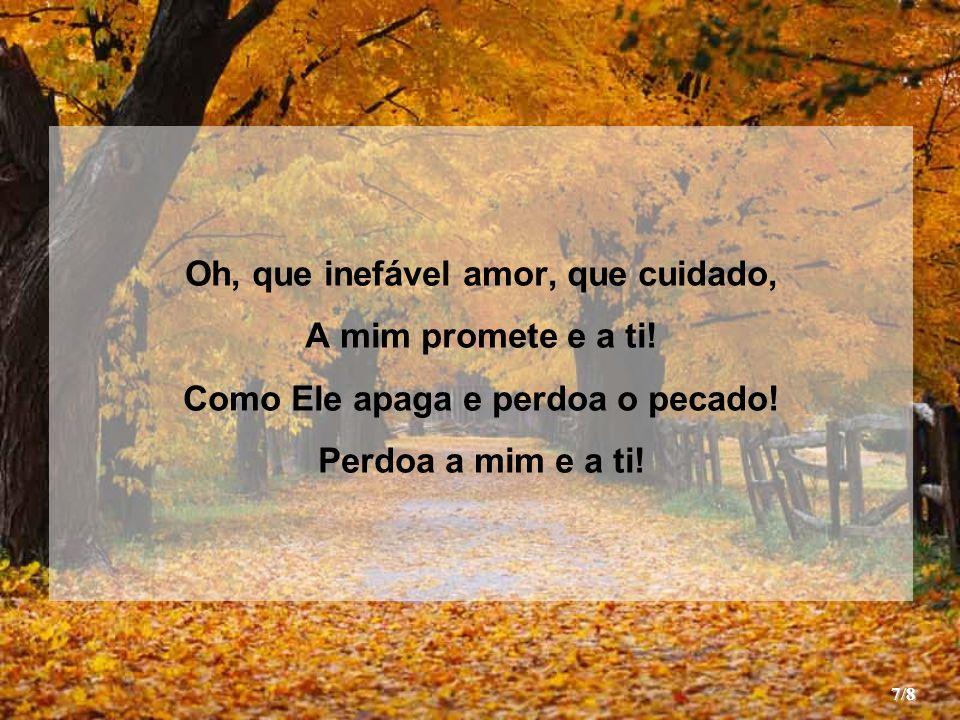 Oh, que inefável amor, que cuidado, A mim promete e a ti.