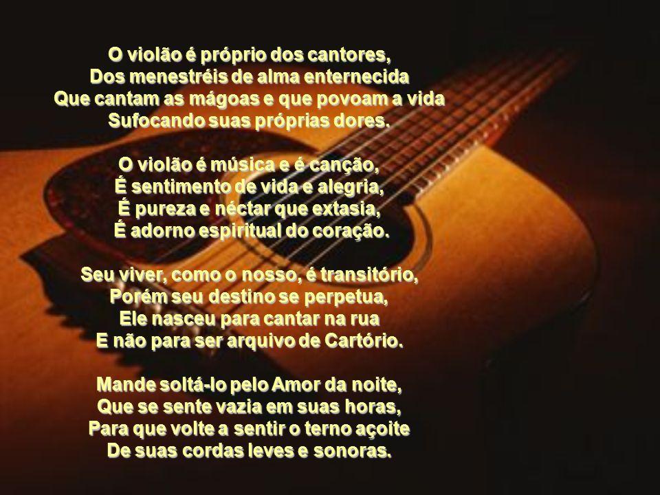 O violão é próprio dos cantores, Dos menestréis de alma enternecida Que cantam as mágoas e que povoam a vida Sufocando suas próprias dores.