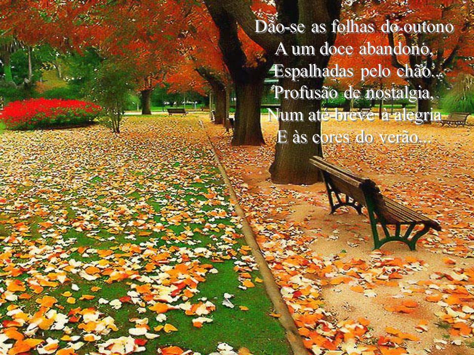 Dão-se as folhas do outono A um doce abandono, Espalhadas pelo chão...