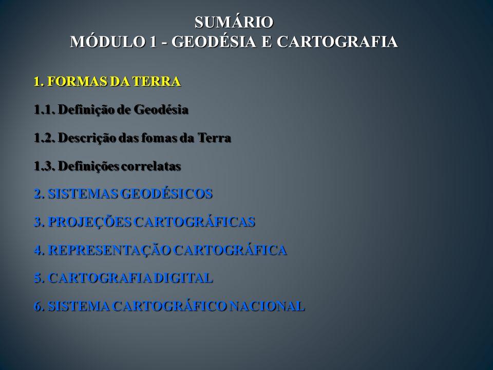SUMÁRIO MÓDULO 1 - GEODÉSIA E CARTOGRAFIA 1.FORMAS DA TERRA 1.1.