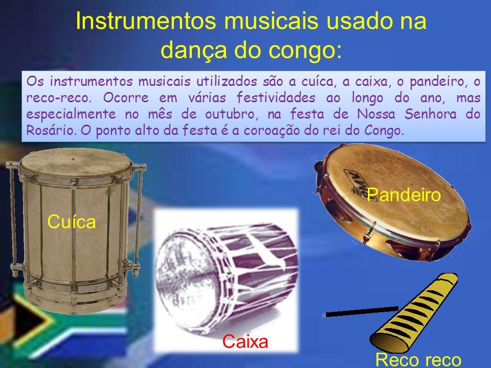 Instrumentos musicais usado na dança do congo: Os instrumentos musicais utilizados são a cuíca, a caixa, o pandeiro, o reco-reco. Ocorre em várias fes