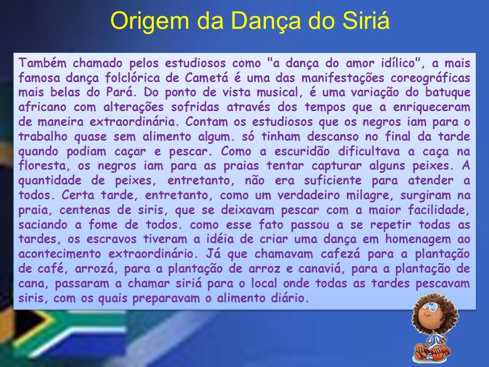Origem da Dança do Siriá Também chamado pelos estudiosos como a dança do amor idílico , a mais famosa dança folclórica de Cametá é uma das manifestações coreográficas mais belas do Pará.